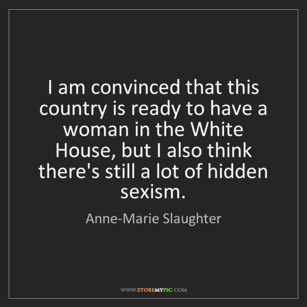 Anne-Marie Slaughter: I am convinced that this country is ready to have a woman...
