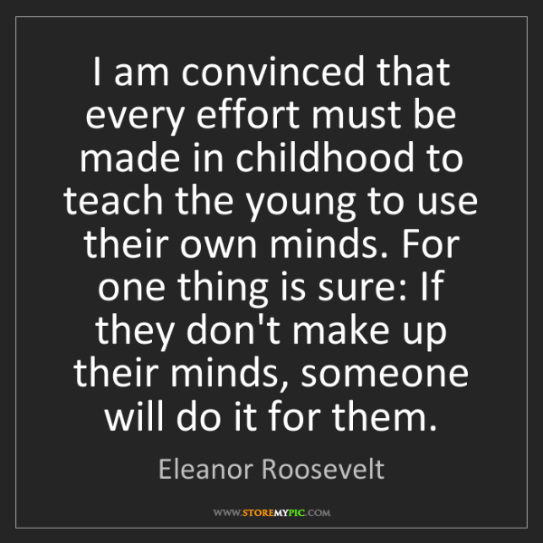 Eleanor Roosevelt: I am convinced that every effort must be made in childhood...
