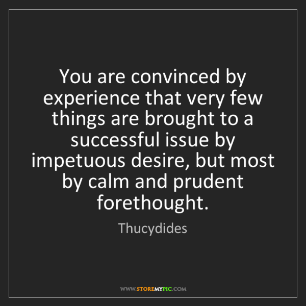 Thucydides: You are convinced by experience that very few things...