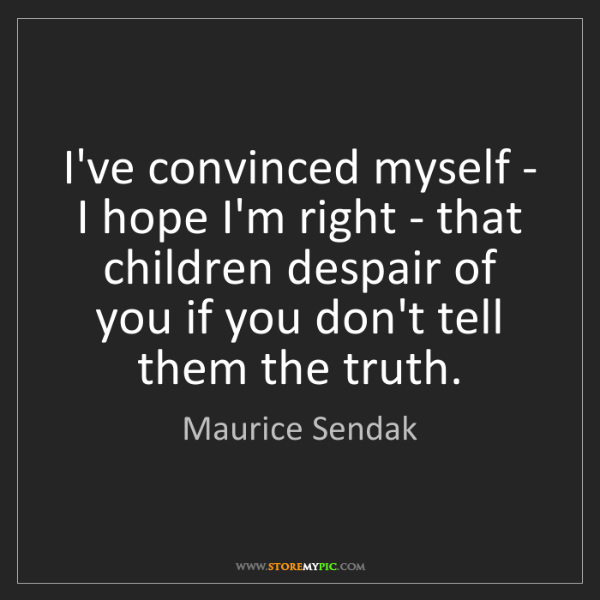Maurice Sendak: I've convinced myself - I hope I'm right - that children...