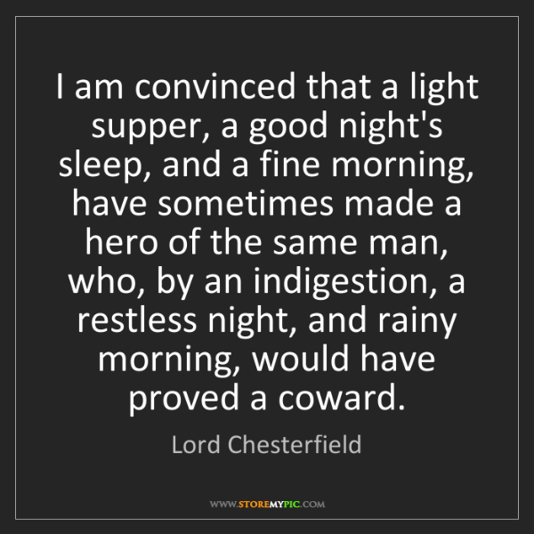 Lord Chesterfield: I am convinced that a light supper, a good night's sleep,...