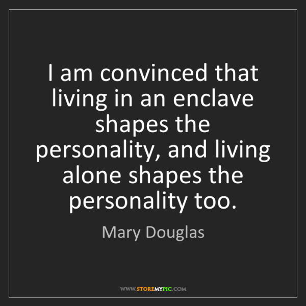 Mary Douglas: I am convinced that living in an enclave shapes the personality,...