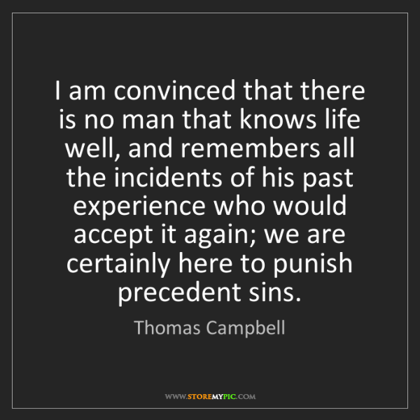 Thomas Campbell: I am convinced that there is no man that knows life well,...