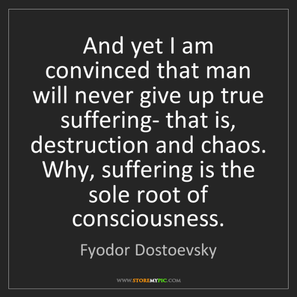 Fyodor Dostoevsky: And yet I am convinced that man will never give up true...
