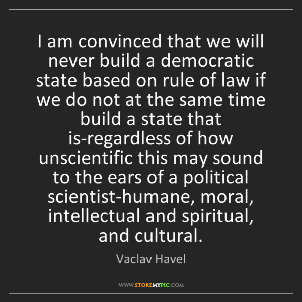Vaclav Havel: I am convinced that we will never build a democratic...