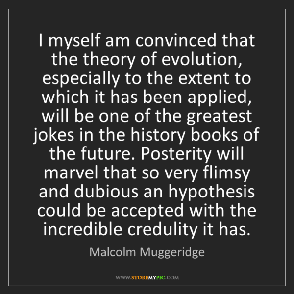 Malcolm Muggeridge: I myself am convinced that the theory of evolution, especially...