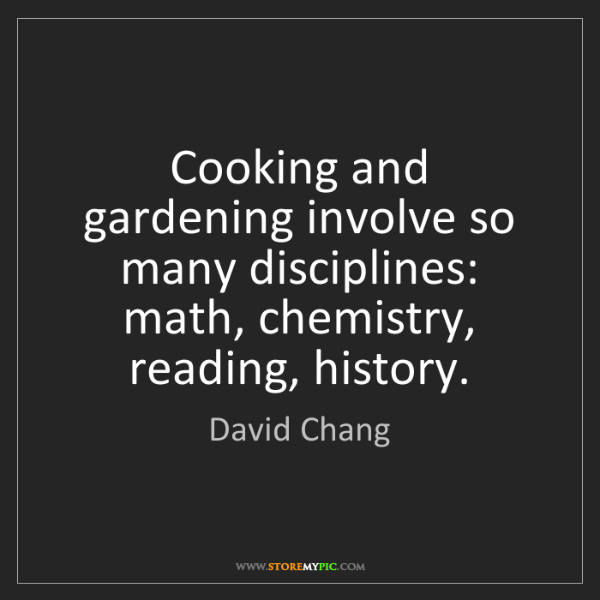 David Chang: Cooking and gardening involve so many disciplines: math,...
