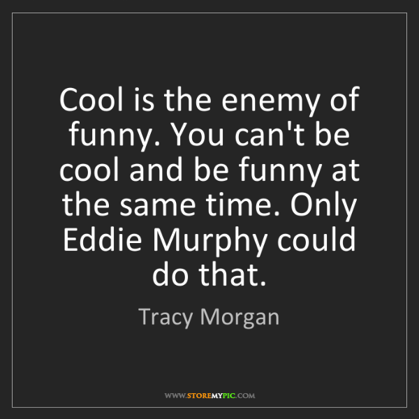 Tracy Morgan: Cool is the enemy of funny. You can't be cool and be...