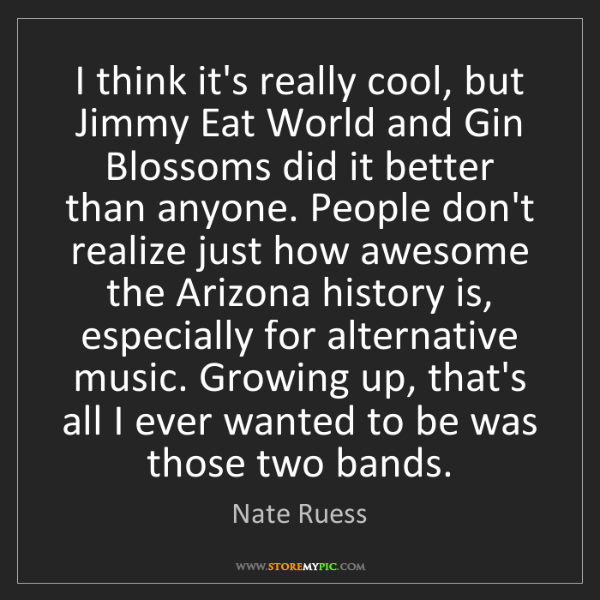 Nate Ruess: I think it's really cool, but Jimmy Eat World and Gin...