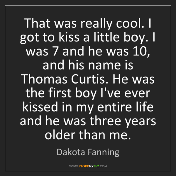 Dakota Fanning: That was really cool. I got to kiss a little boy. I was...