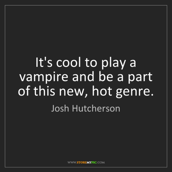 Josh Hutcherson: It's cool to play a vampire and be a part of this new,...