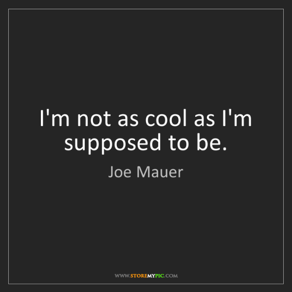 Joe Mauer: I'm not as cool as I'm supposed to be.