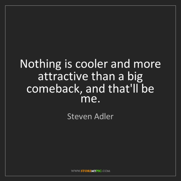 Steven Adler: Nothing is cooler and more attractive than a big comeback,...