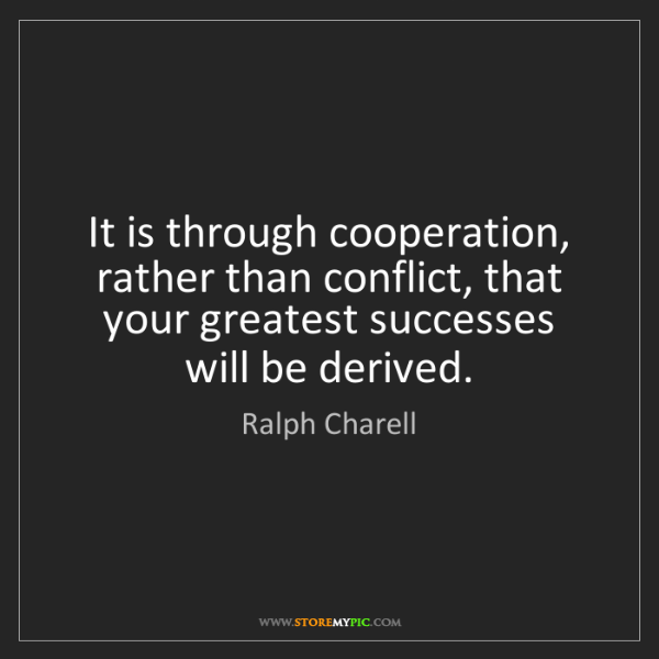 Ralph Charell: It is through cooperation, rather than conflict, that...