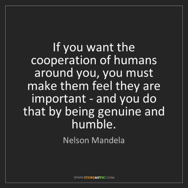 Nelson Mandela: If you want the cooperation of humans around you, you...