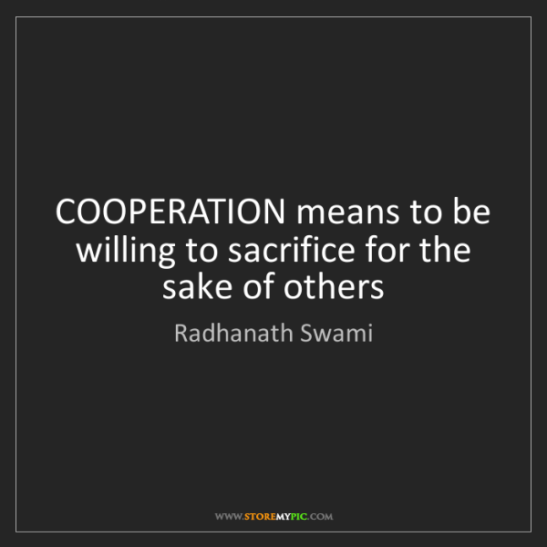 Radhanath Swami: COOPERATION means to be willing to sacrifice for the...