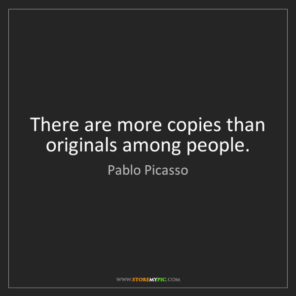 Pablo Picasso: There are more copies than originals among people.