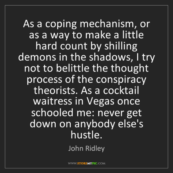 John Ridley: As a coping mechanism, or as a way to make a little hard...