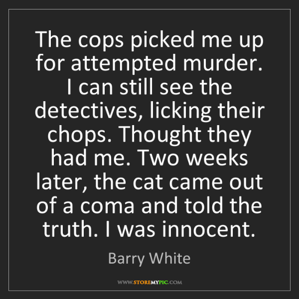 Barry White: The cops picked me up for attempted murder. I can still...