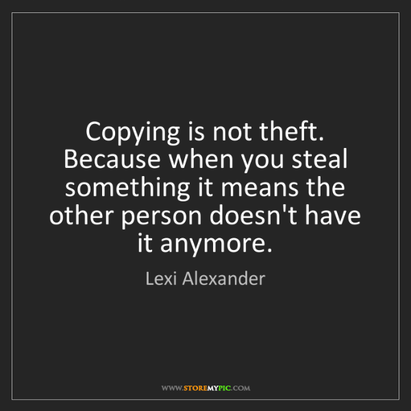 Lexi Alexander: Copying is not theft. Because when you steal something...