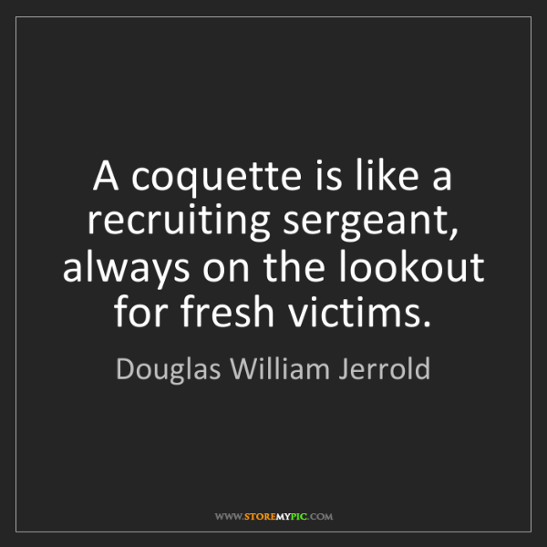 Douglas William Jerrold: A coquette is like a recruiting sergeant, always on the...