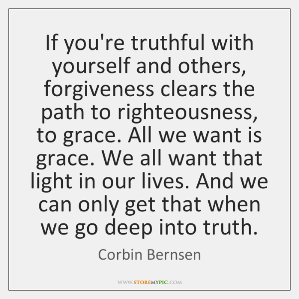 If you're truthful with yourself and others, forgiveness clears the path to ...