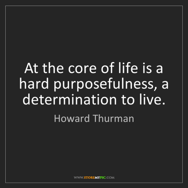 Howard Thurman: At the core of life is a hard purposefulness, a determination...