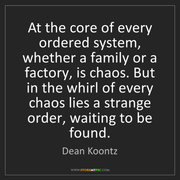 Dean Koontz: At the core of every ordered system, whether a family...