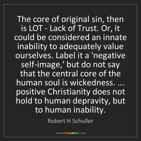 Robert H Schuller: The core of original sin, then is LOT - Lack of Trust....