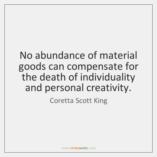 No abundance of material goods can compensate for the death of individuality ...