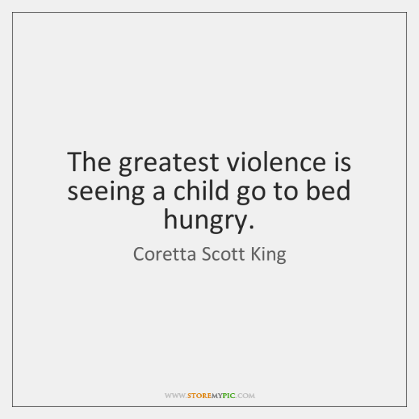 The greatest violence is seeing a child go to bed hungry.