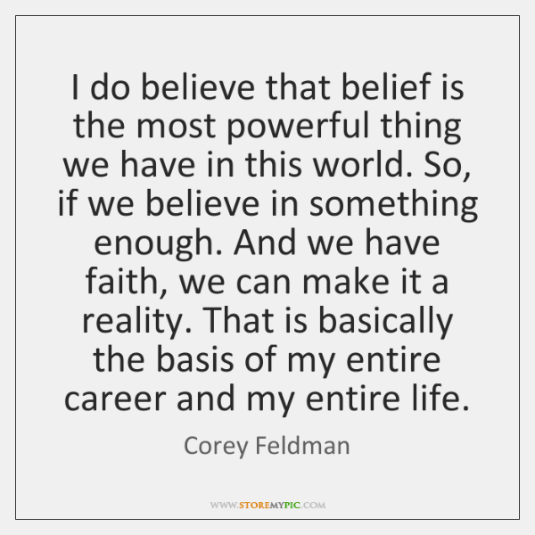 I do believe that belief is the most powerful thing we have ...