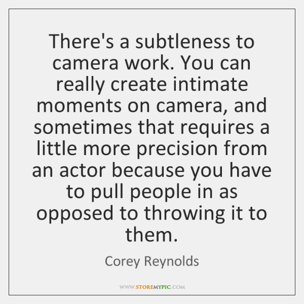 There's a subtleness to camera work. You can really create intimate moments ...