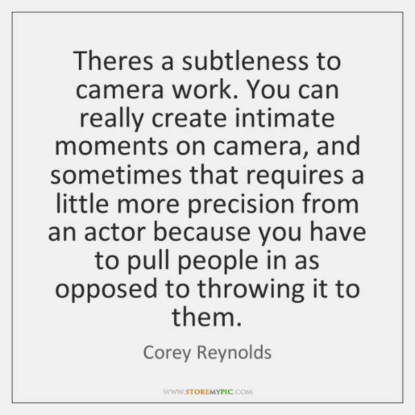 Theres a subtleness to camera work. You can really create intimate moments ...