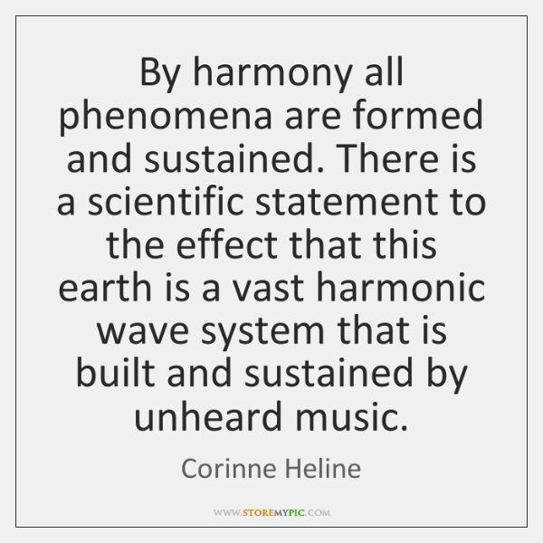 By harmony all phenomena are formed and sustained. There is a scientific ...