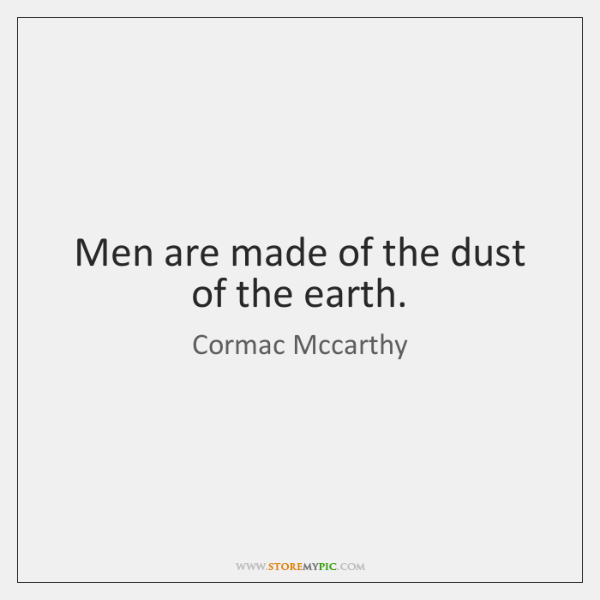Men are made of the dust of the earth.