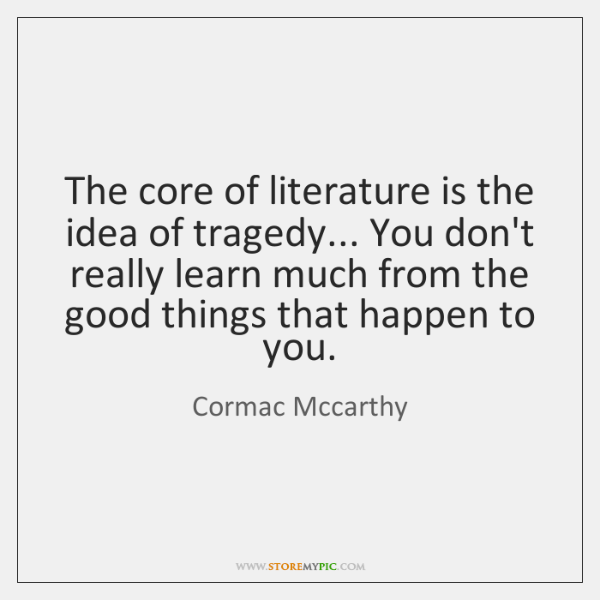 The core of literature is the idea of tragedy... You don't really ...