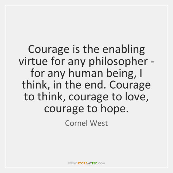 Courage is the enabling virtue for any philosopher - for any human ...