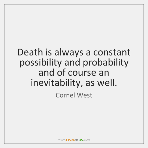 Death is always a constant possibility and probability and of course an ...