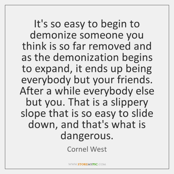 It's so easy to begin to demonize someone you think is so ...