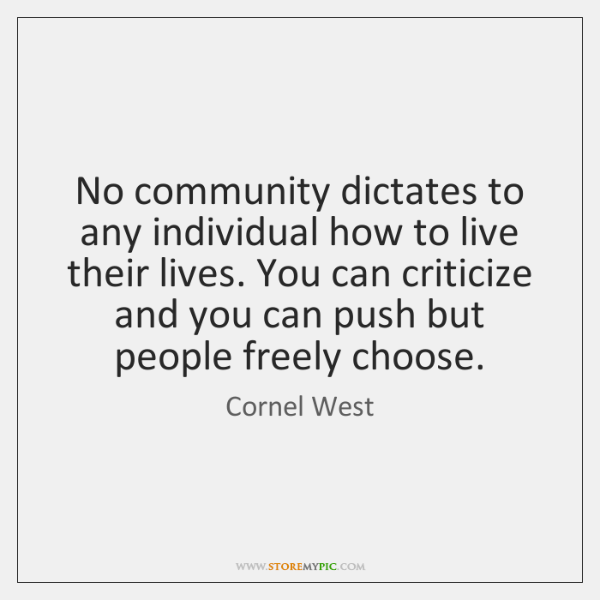 No community dictates to any individual how to live their lives. You ...