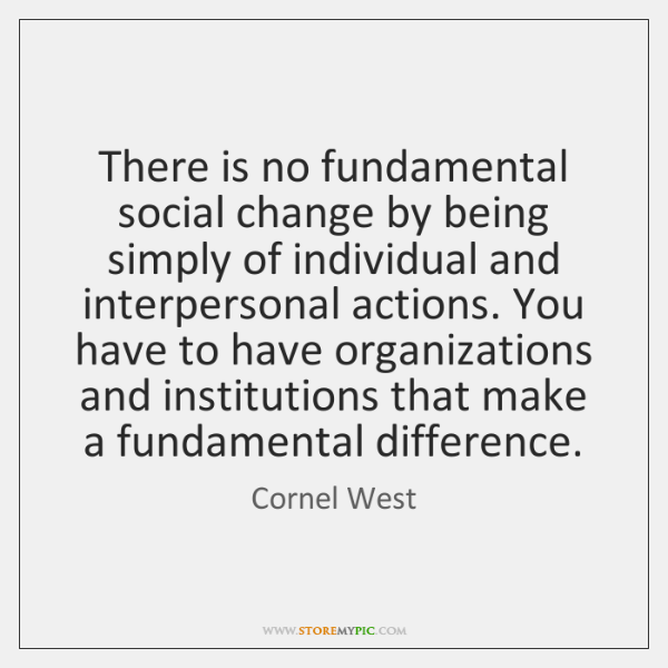 There is no fundamental social change by being simply of individual and ...