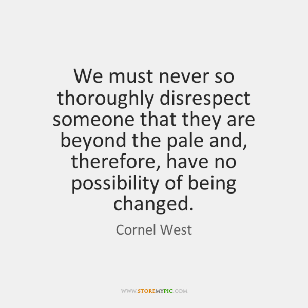 We must never so thoroughly disrespect someone that they are beyond the ...