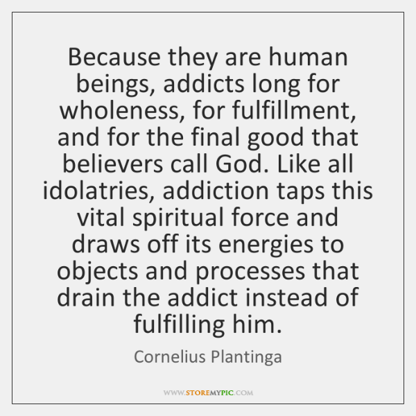 Because they are human beings, addicts long for wholeness, for fulfillment, and ...