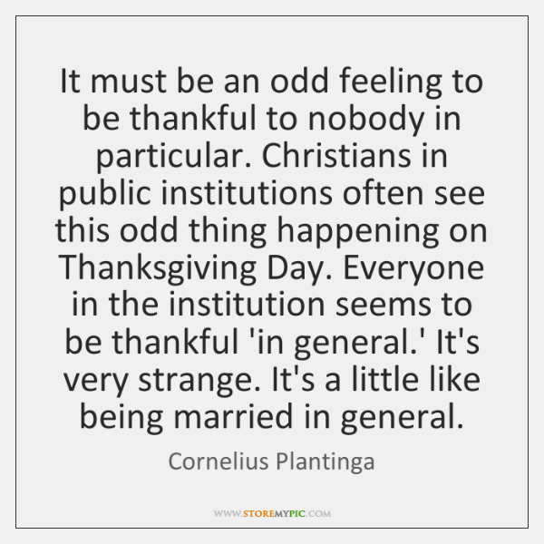 It must be an odd feeling to be thankful to nobody in ...