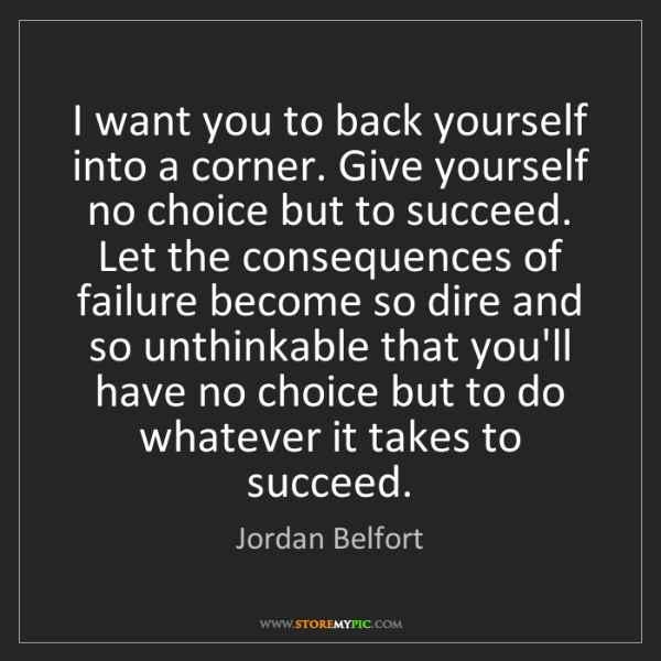 Jordan Belfort: I want you to back yourself into a corner. Give yourself...
