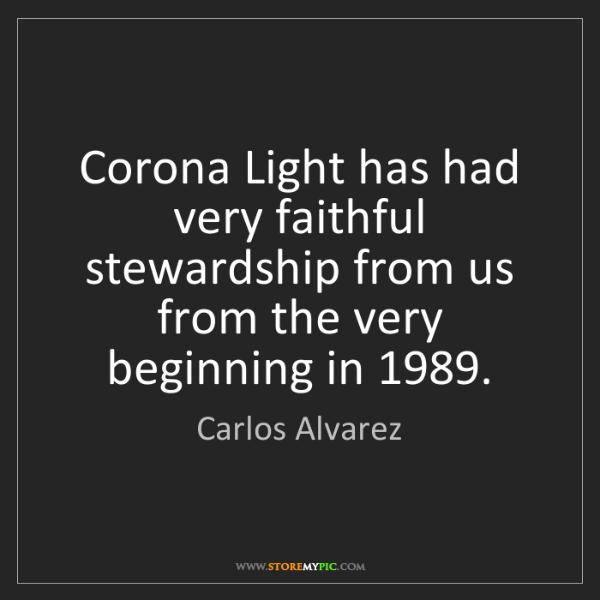 Carlos Alvarez: Corona Light has had very faithful stewardship from us...