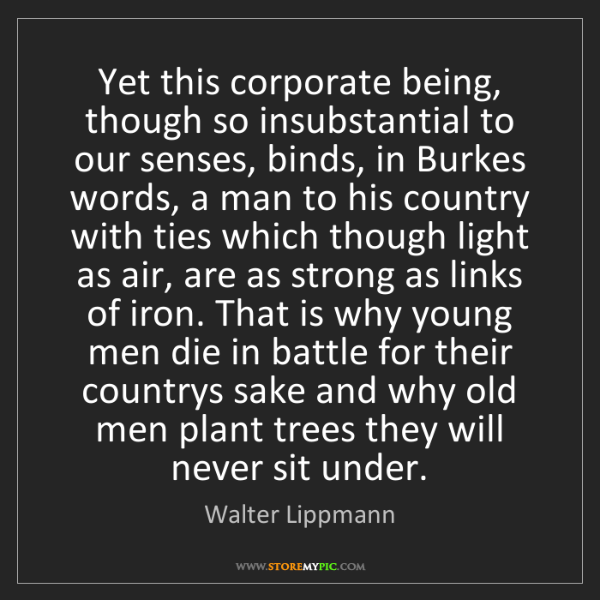 Walter Lippmann: Yet this corporate being, though so insubstantial to...