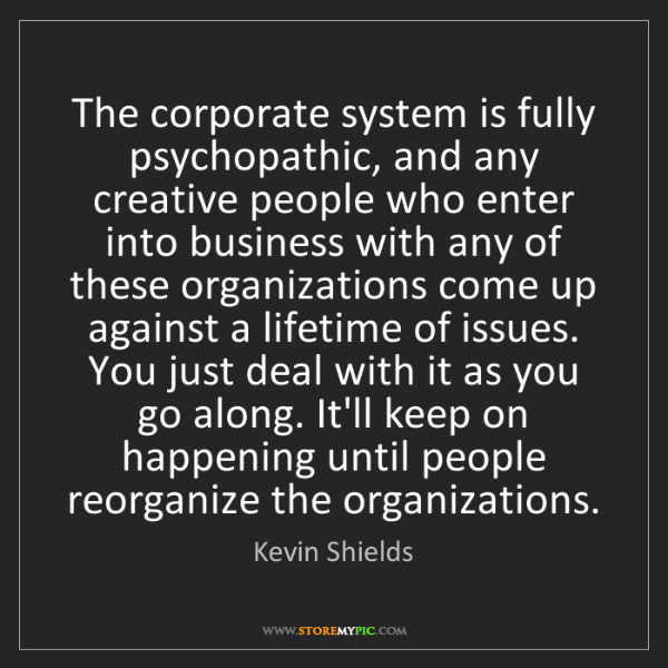 Kevin Shields: The corporate system is fully psychopathic, and any creative...