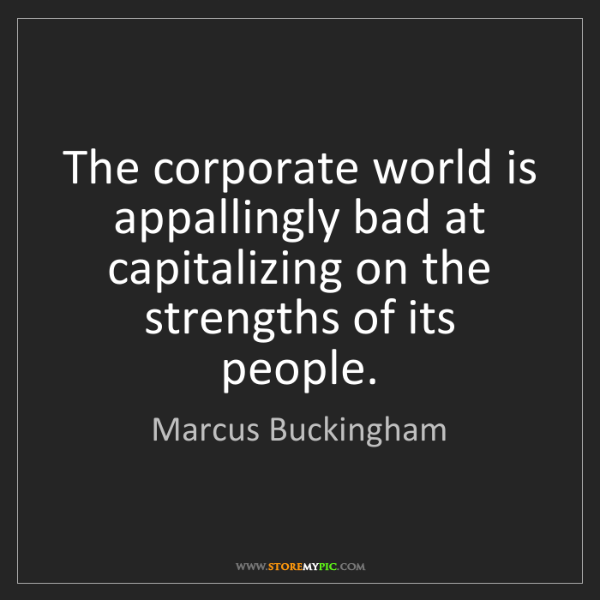 Marcus Buckingham: The corporate world is appallingly bad at capitalizing...